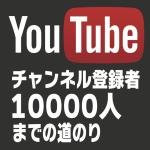 YouTubeでチャンネル登録者10000人になるまでの経緯とその方法