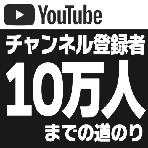 YouTuberがチャンネル登録者10万人になるまでを振り返ってみる